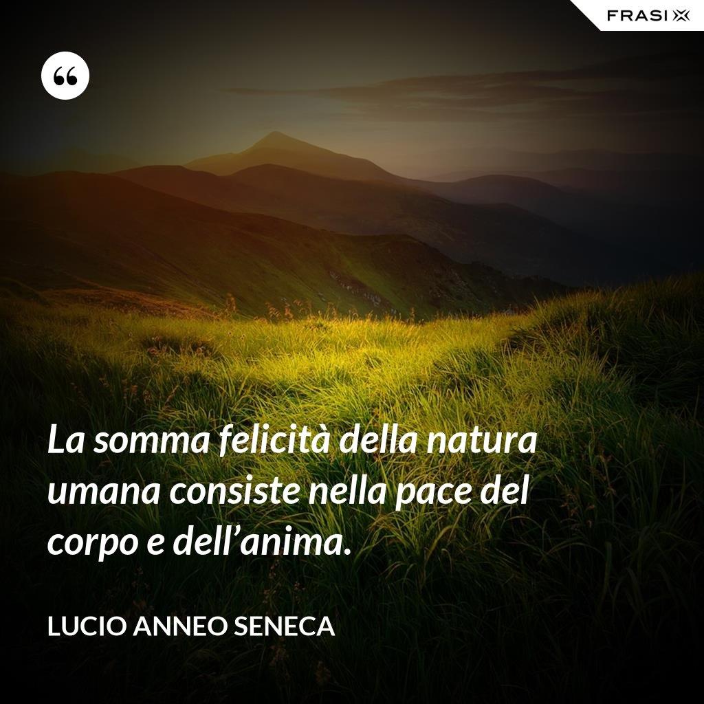 La somma felicità della natura umana consiste nella pace del corpo e dell'anima. - Lucio Anneo Seneca