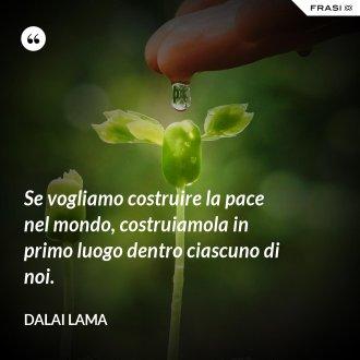 Se vogliamo costruire la pace nel mondo, costruiamola in primo luogo dentro ciascuno di noi. - Dalai Lama
