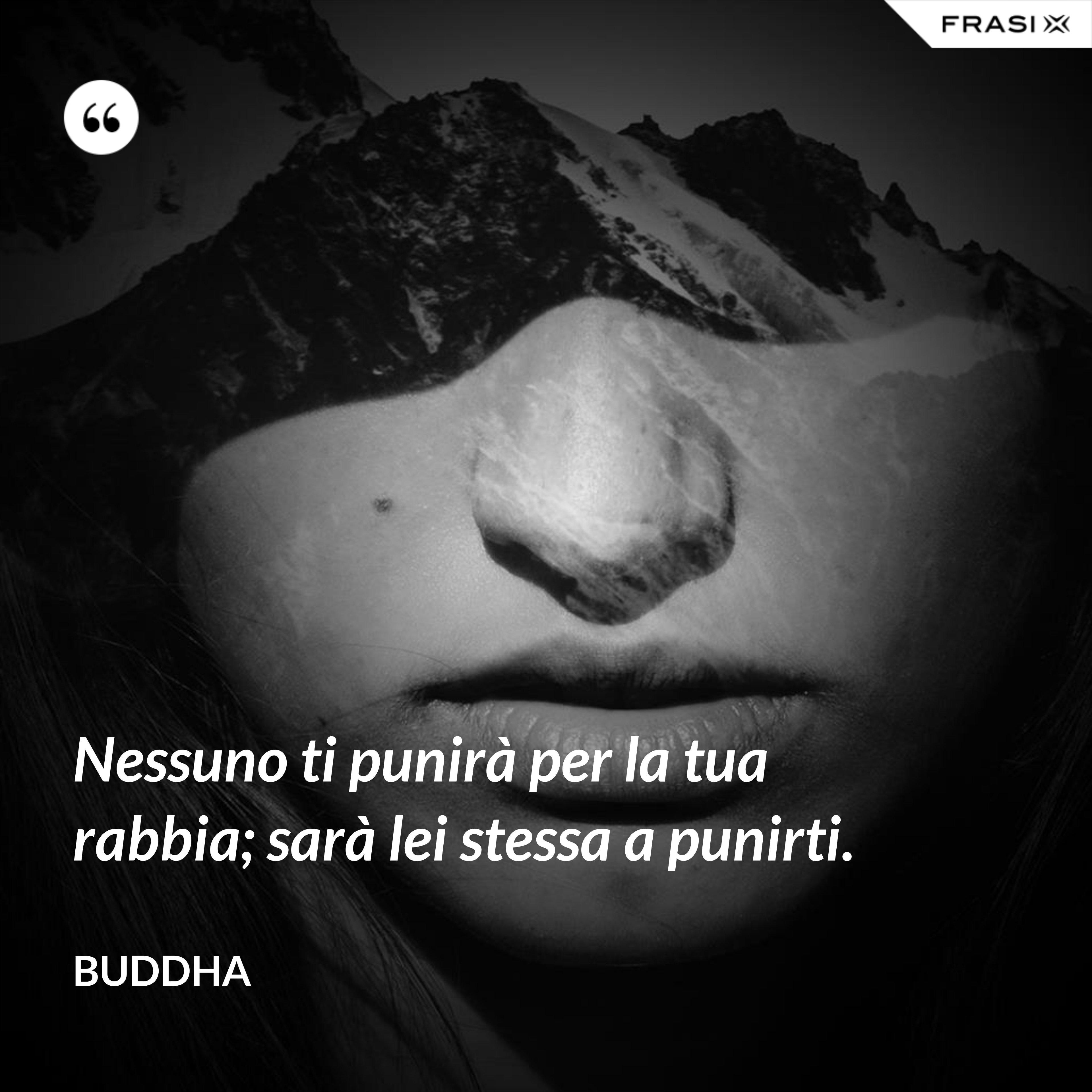 Nessuno ti punirà per la tua rabbia; sarà lei stessa a punirti. - Buddha
