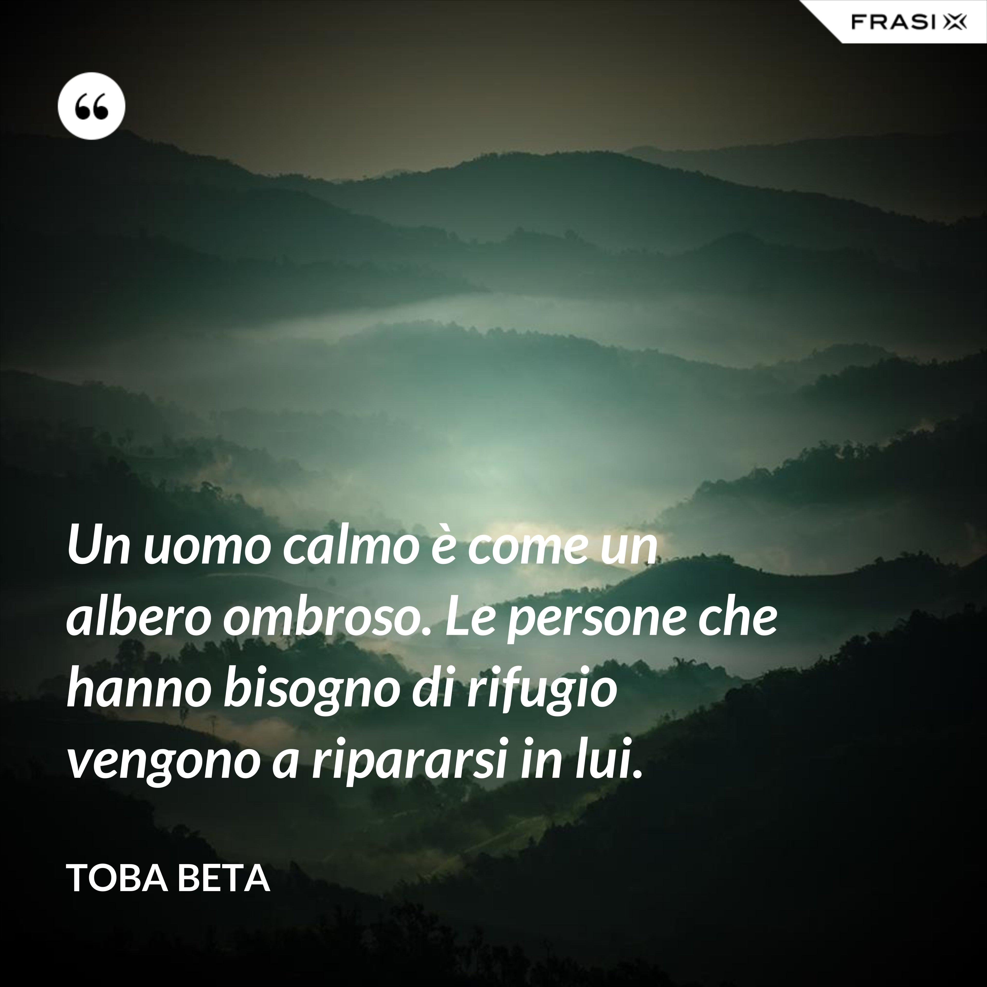 Un uomo calmo è come un albero ombroso. Le persone che hanno bisogno di rifugio vengono a ripararsi in lui. - Toba Beta