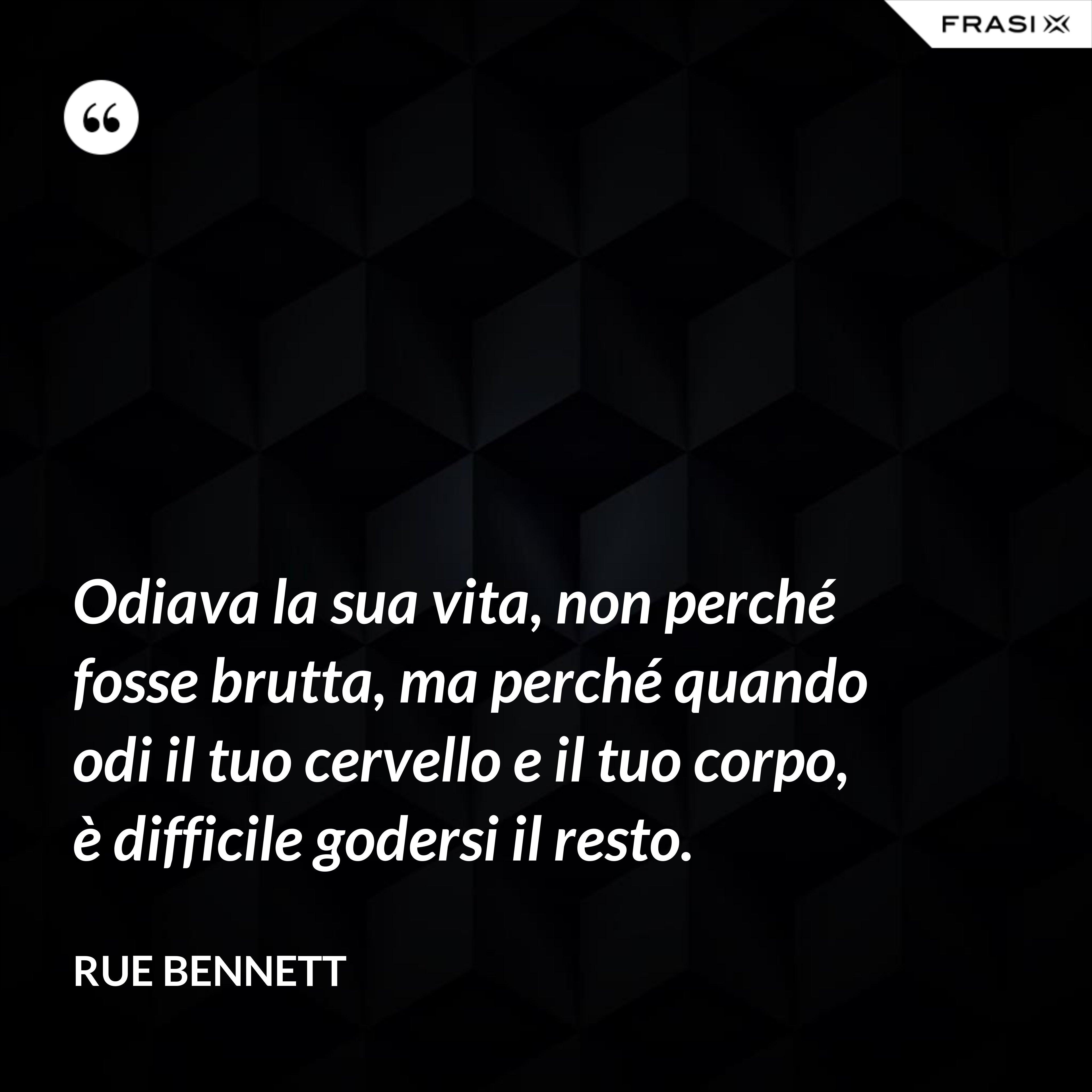 Odiava la sua vita, non perché fosse brutta, ma perché quando odi il tuo cervello e il tuo corpo, è difficile godersi il resto. - Rue Bennett