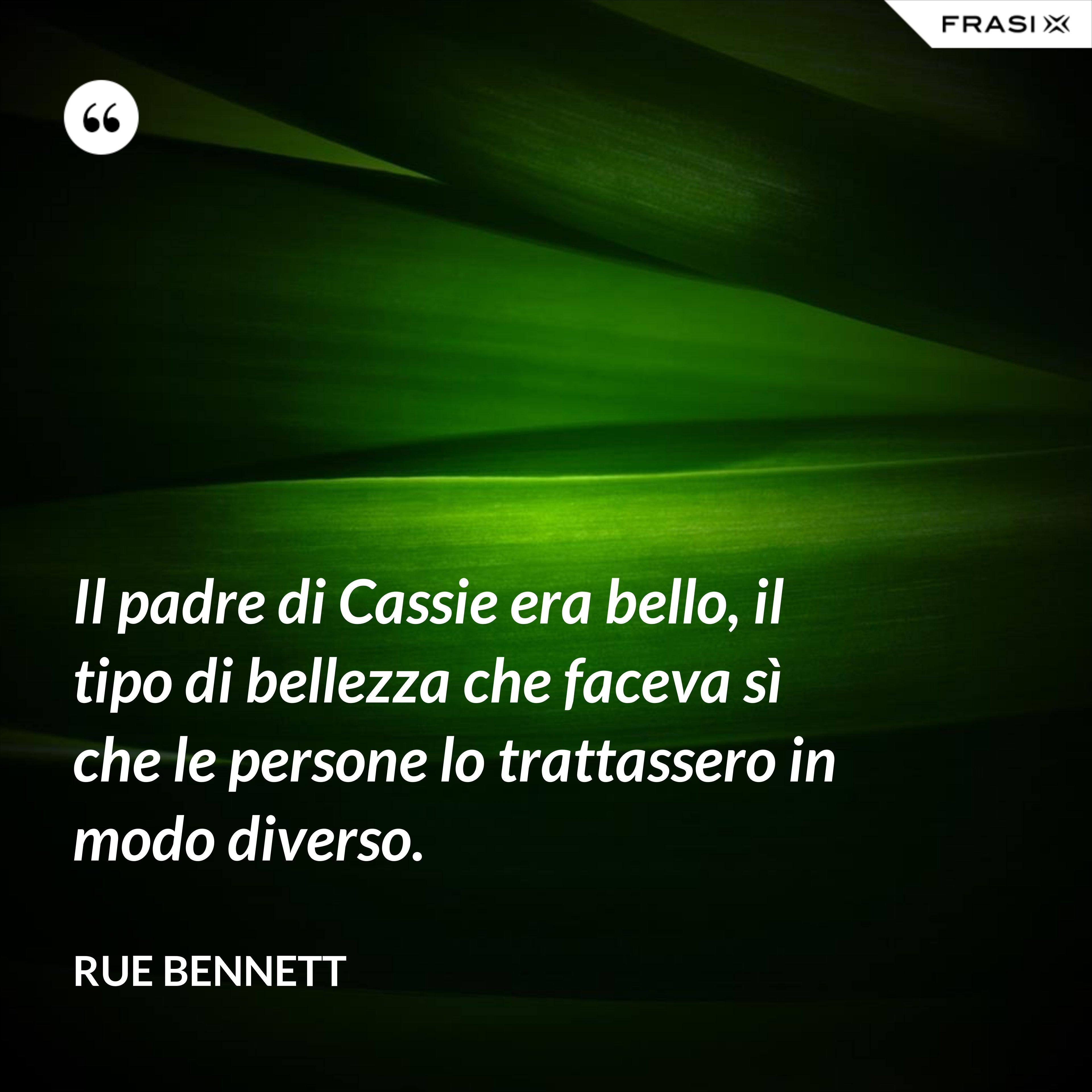 Il padre di Cassie era bello, il tipo di bellezza che faceva sì che le persone lo trattassero in modo diverso. - Rue Bennett