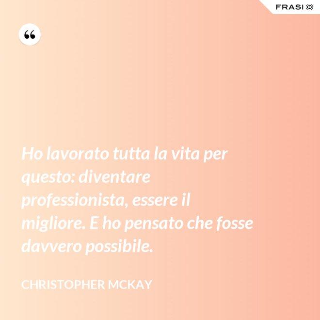 Ho lavorato tutta la vita per questo: diventare professionista, essere il migliore. E ho pensato che fosse davvero possibile. - Christopher McKay
