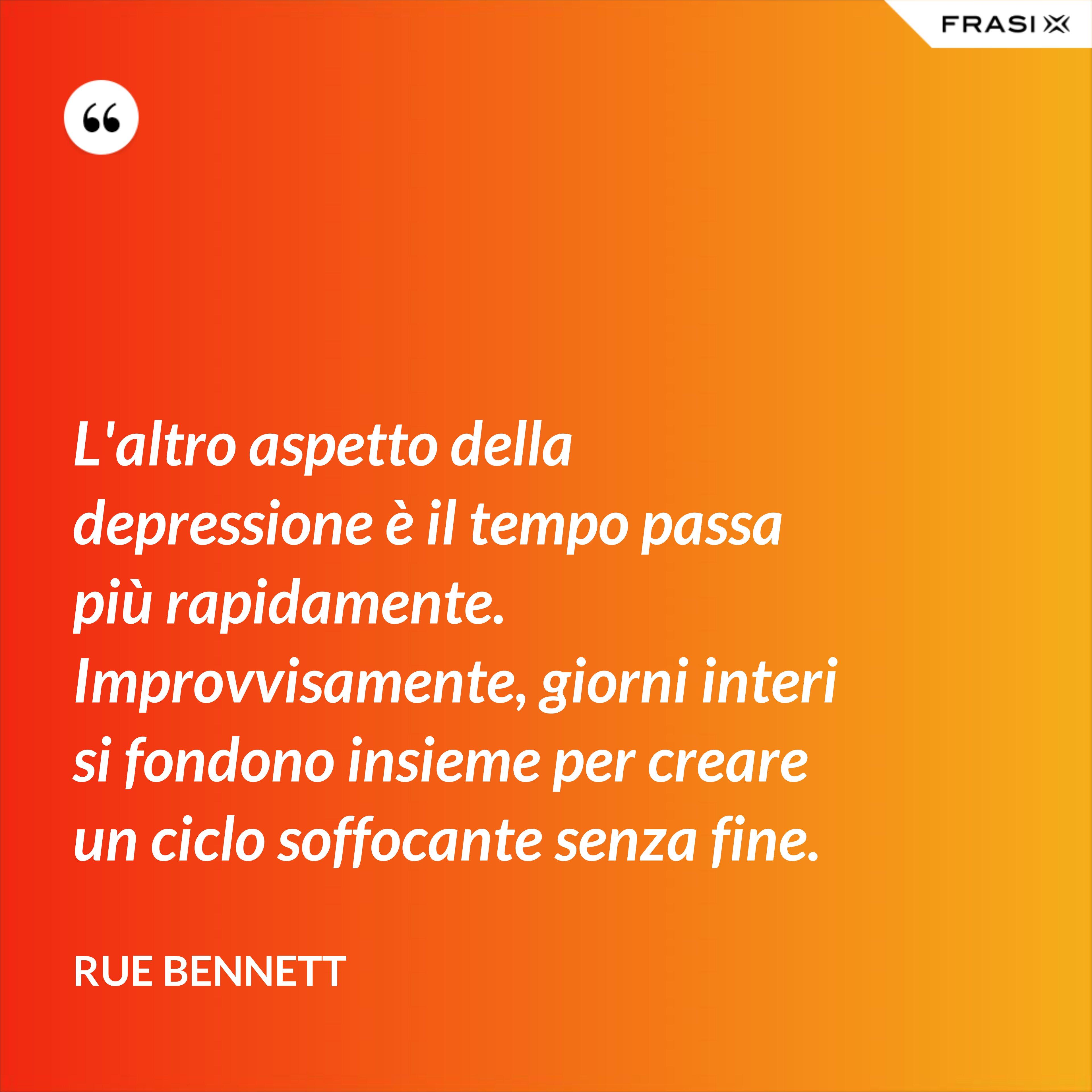 L'altro aspetto della depressione è il tempo passa più rapidamente. Improvvisamente, giorni interi si fondono insieme per creare un ciclo soffocante senza fine. - Rue Bennett