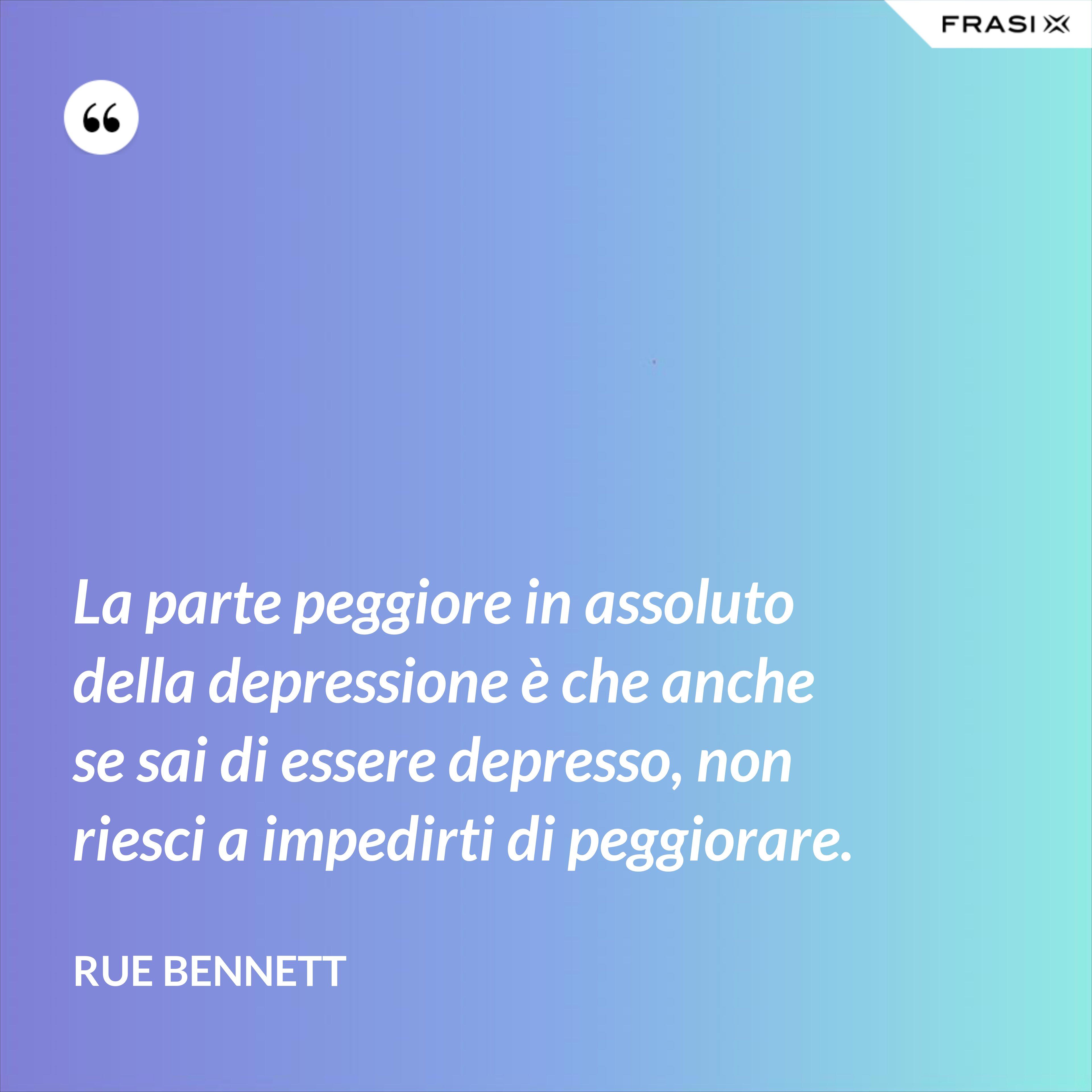 La parte peggiore in assoluto della depressione è che anche se sai di essere depresso, non riesci a impedirti di peggiorare. - Rue Bennett