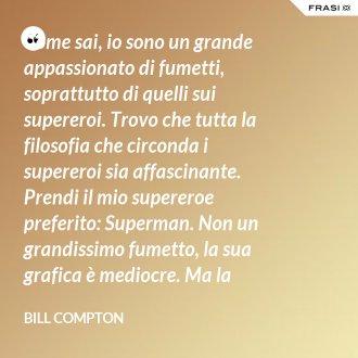 Come sai, io sono un grande appassionato di fumetti, soprattutto di quelli sui supereroi. Trovo che tutta la filosofia che circonda i supereroi sia affascinante. Prendi il mio supereroe preferito: Superman. Non un grandissimo fumetto, la sua grafica è mediocre. Ma la filosofia, la filosofia non è soltanto eccelsa, è unica!