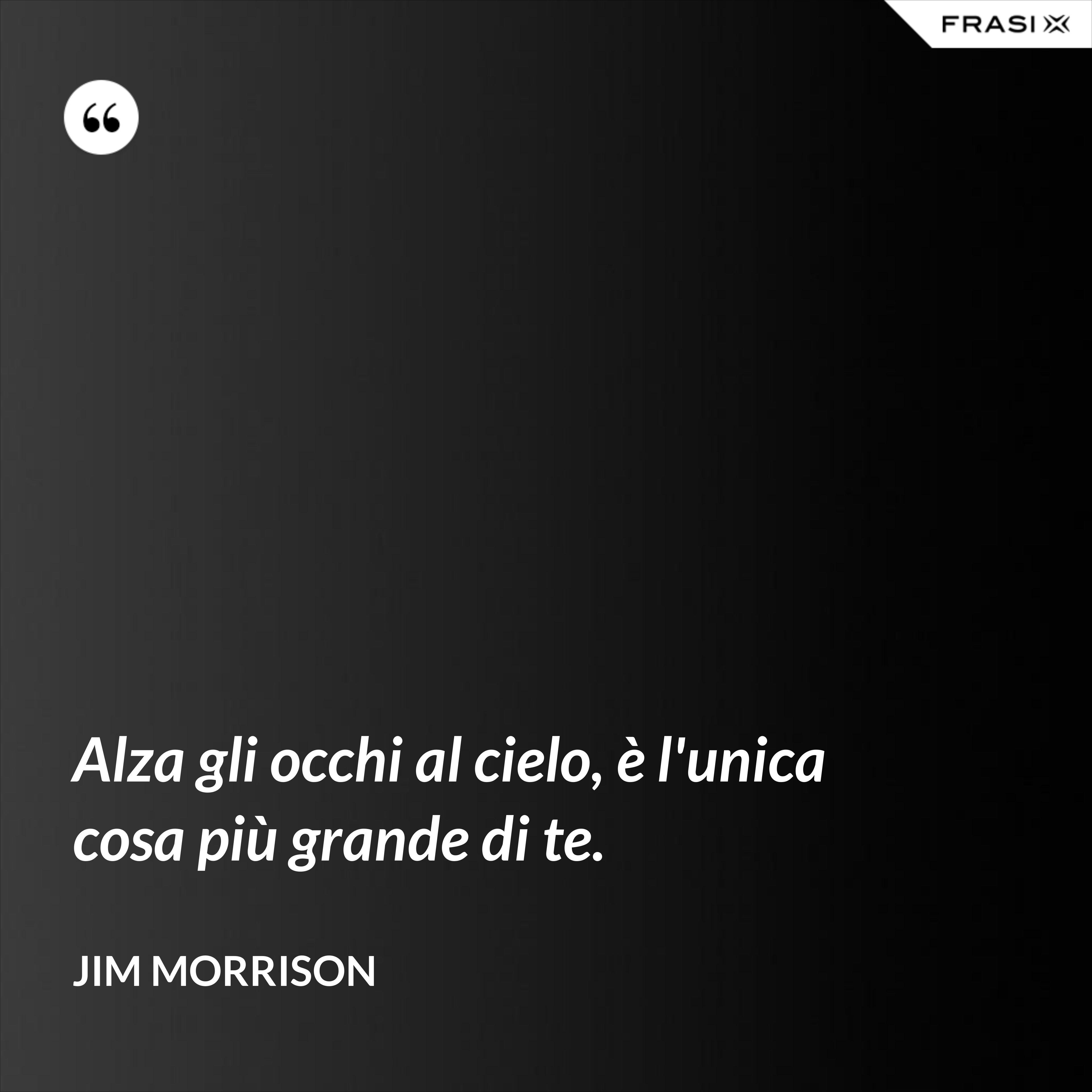 Alza gli occhi al cielo, è l'unica cosa più grande di te. - Jim Morrison