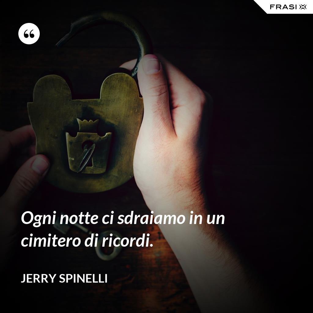 Ogni notte ci sdraiamo in un cimitero di ricordi. - Jerry Spinelli