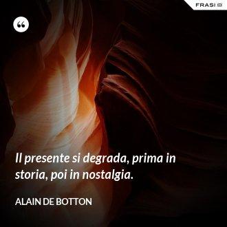 Il presente si degrada, prima in storia, poi in nostalgia. - Alain de Botton