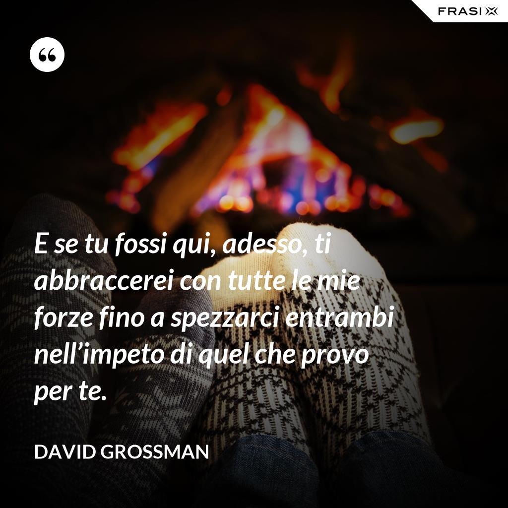 E se tu fossi qui, adesso, ti abbraccerei con tutte le mie forze fino a spezzarci entrambi nell'impeto di quel che provo per te. - David Grossman