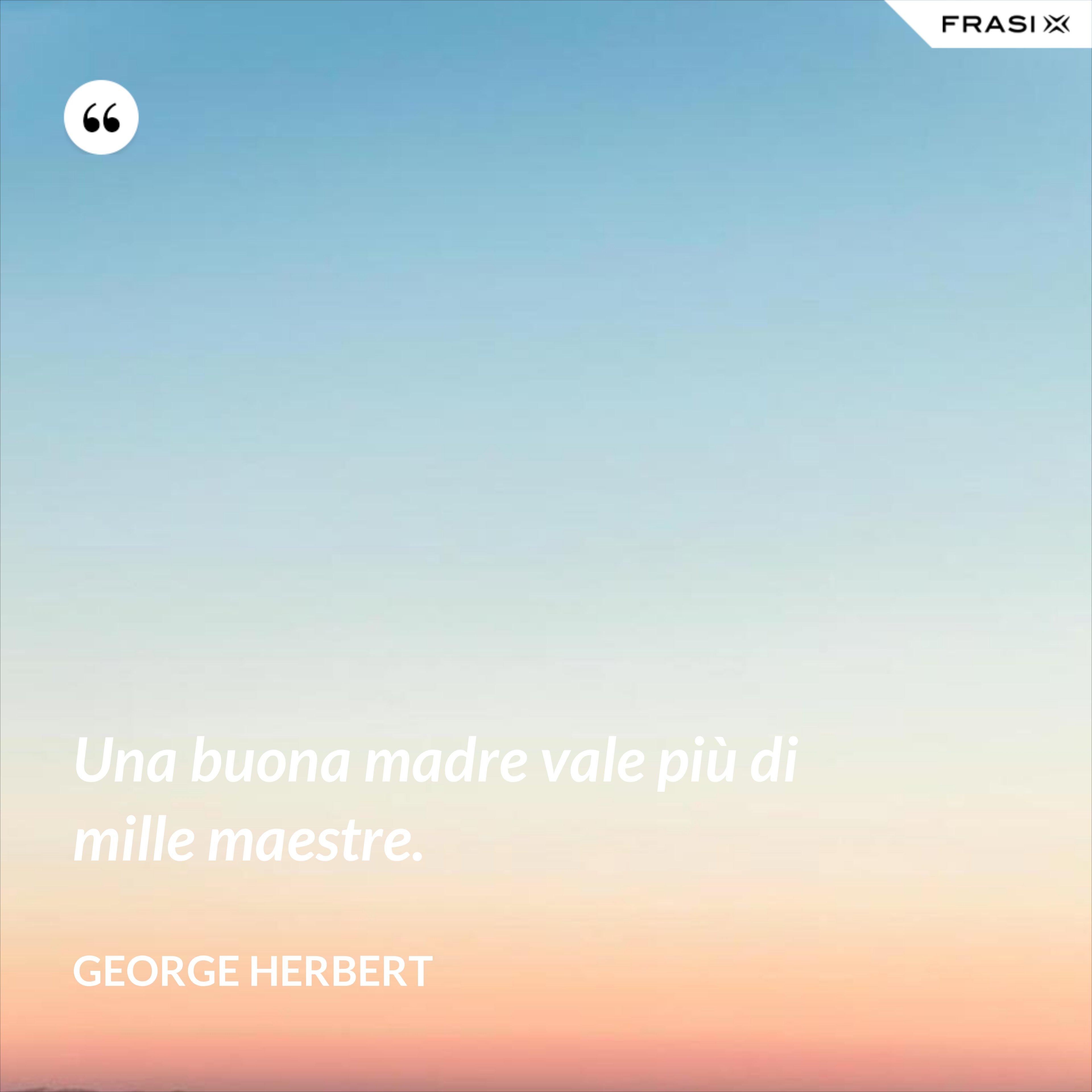 Una buona madre vale più di mille maestre. - George Herbert