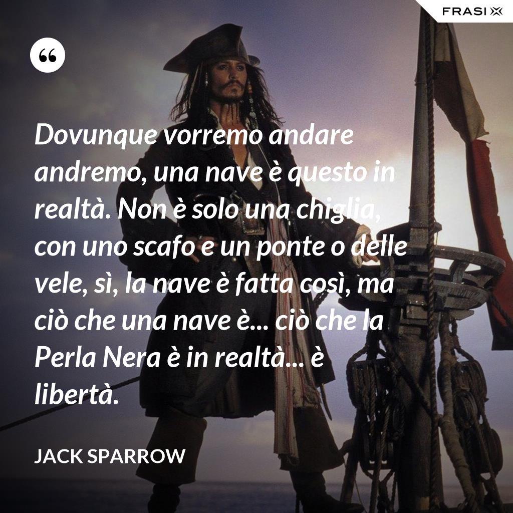 Dovunque vorremo andare andremo, una nave è questo in realtà. Non è solo una chiglia, con uno scafo e un ponte o delle vele, sì, la nave è fatta così, ma ciò che una nave è... ciò che la Perla Nera è in realtà... è libertà. - Jack Sparrow