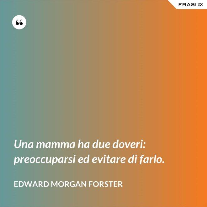 Una mamma ha due doveri: preoccuparsi ed evitare di farlo. - Edward Morgan Forster