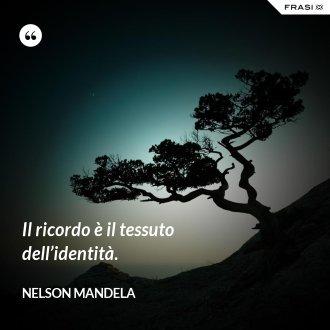 Il ricordo è il tessuto dell'identità.