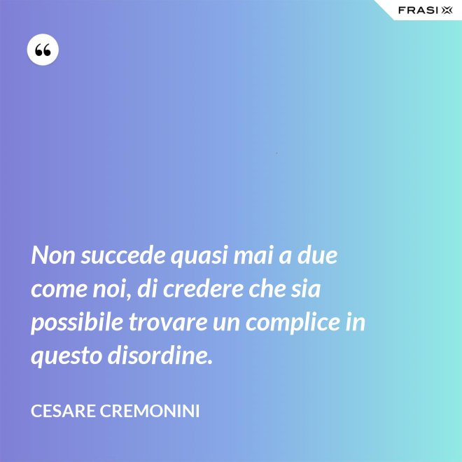 Non succede quasi mai a due come noi, di credere che sia possibile trovare un complice in questo disordine. - Cesare Cremonini
