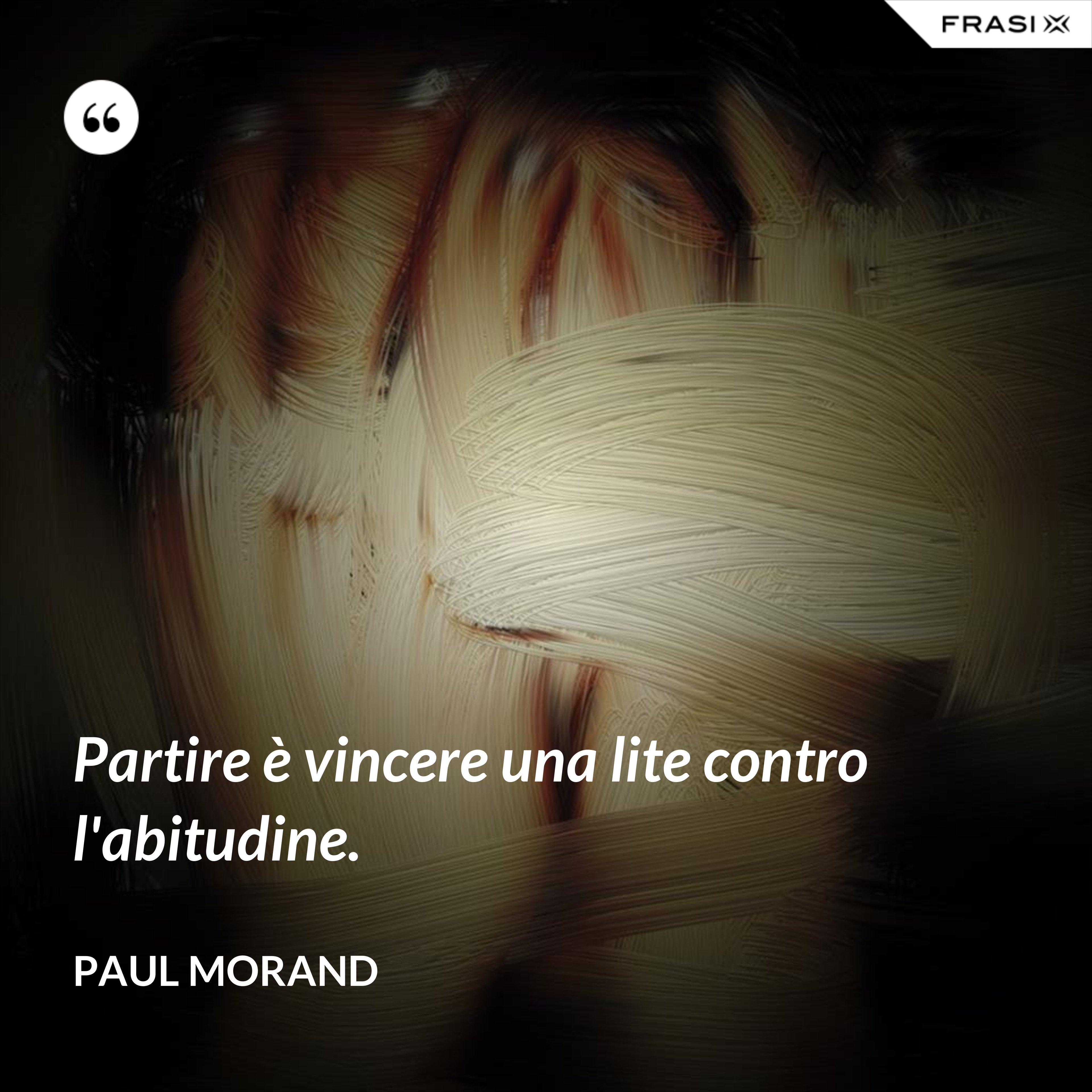 Partire è vincere una lite contro l'abitudine. - Paul Morand