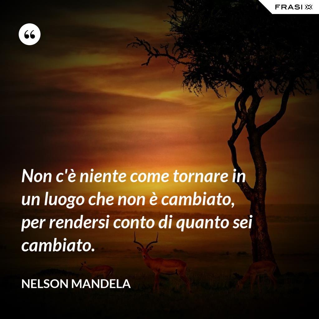 Non c'è niente come tornare in un luogo che non è cambiato, per rendersi conto di quanto sei cambiato. - Nelson Mandela