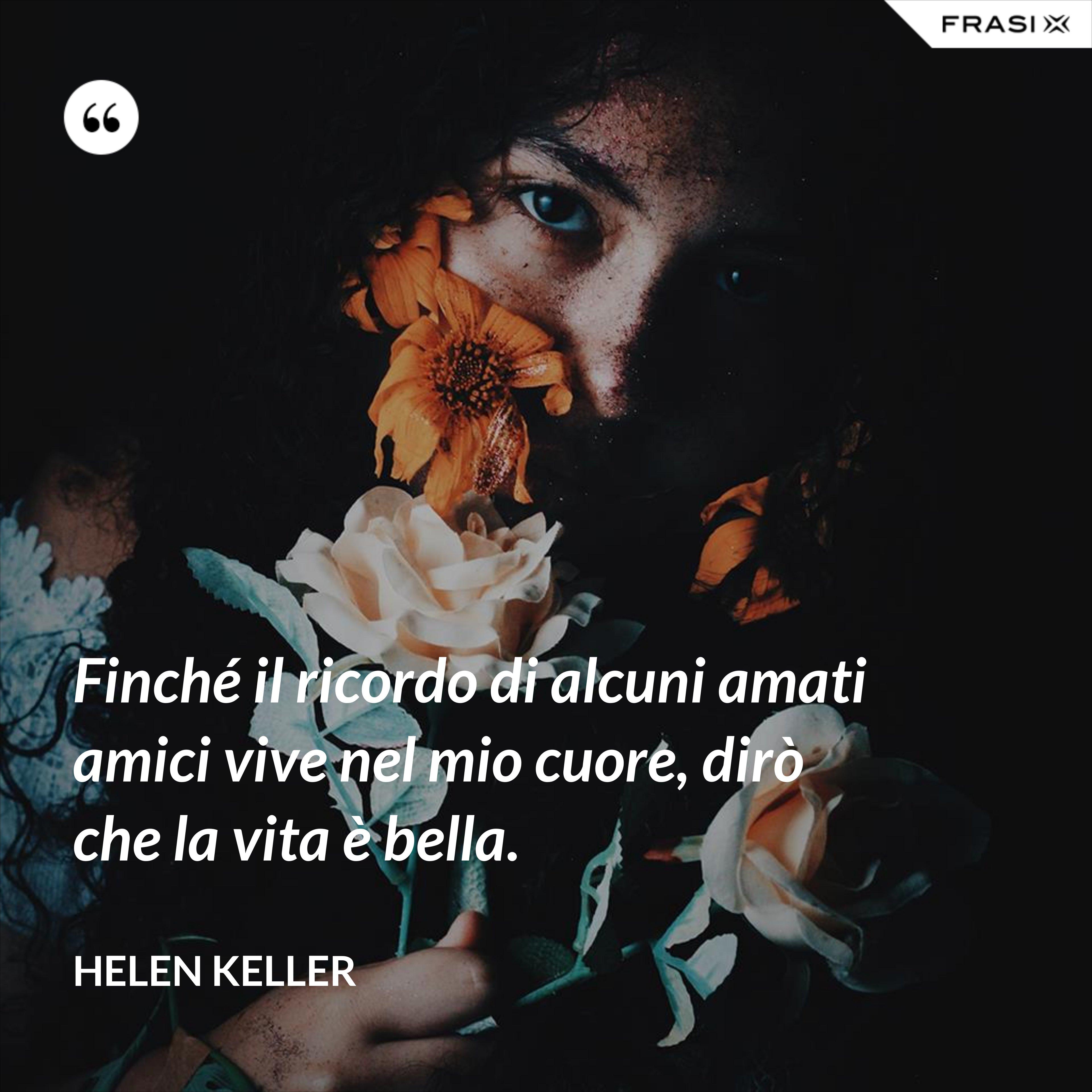 Finché il ricordo di alcuni amati amici vive nel mio cuore, dirò che la vita è bella. - Helen Keller