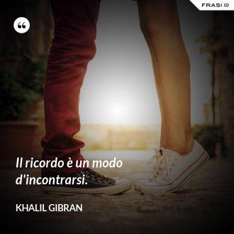 Il ricordo è un modo d'incontrarsi. - Khalil Gibran