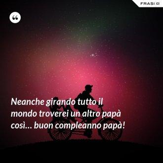 Neanche girando tutto il mondo troverei un altro papà così… buon compleanno papà! - Anonimo