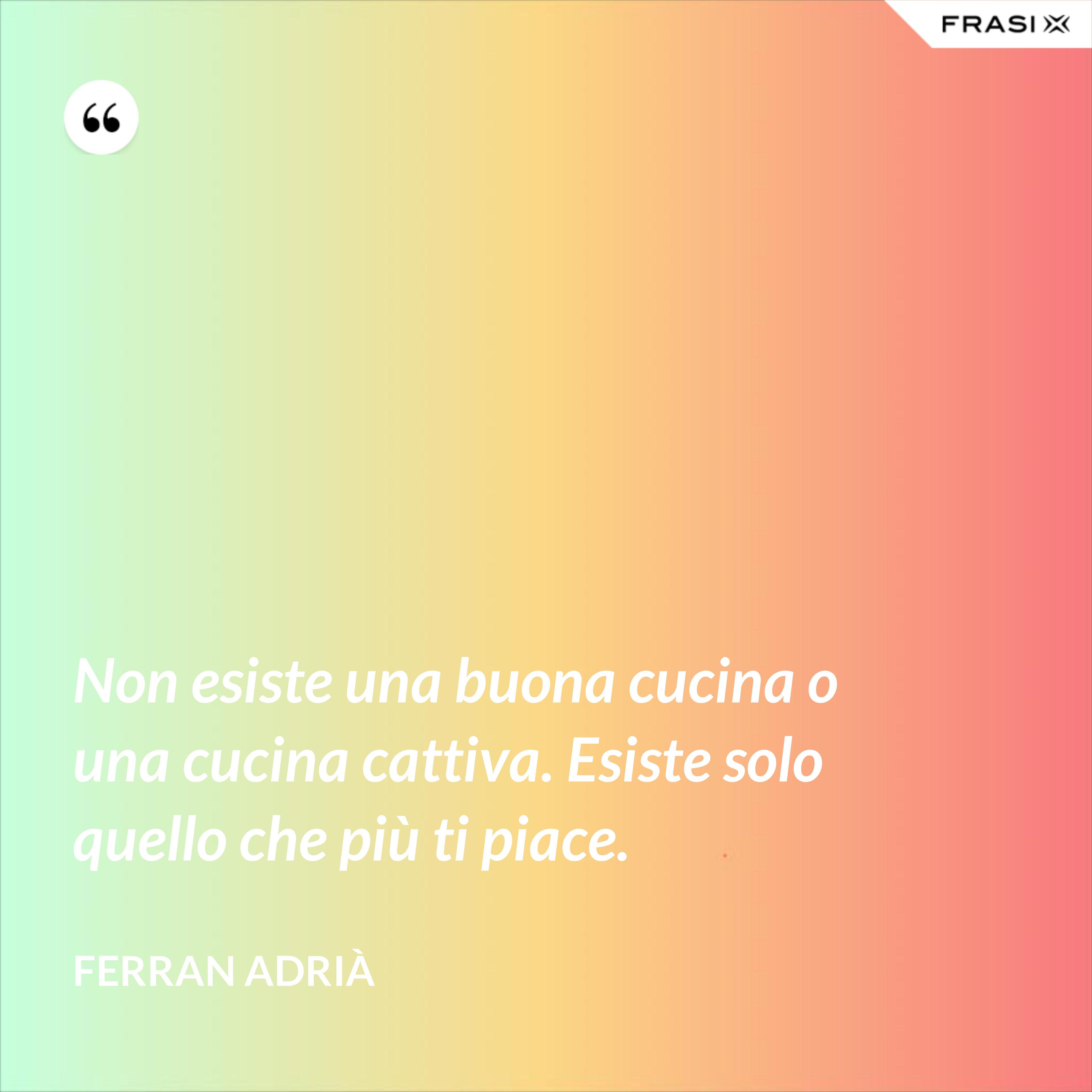 Non esiste una buona cucina o una cucina cattiva. Esiste solo quello che più ti piace. - Ferran Adrià