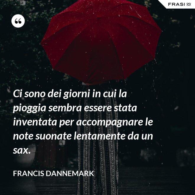 Ci sono dei giorni in cui la pioggia sembra essere stata inventata per accompagnare le note suonate lentamente da un sax. - Francis Dannemark