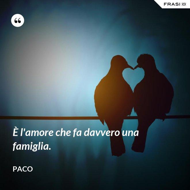 È l'amore che fa davvero una famiglia. - Paco