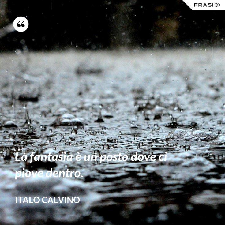 La fantasia è un posto dove ci piove dentro.