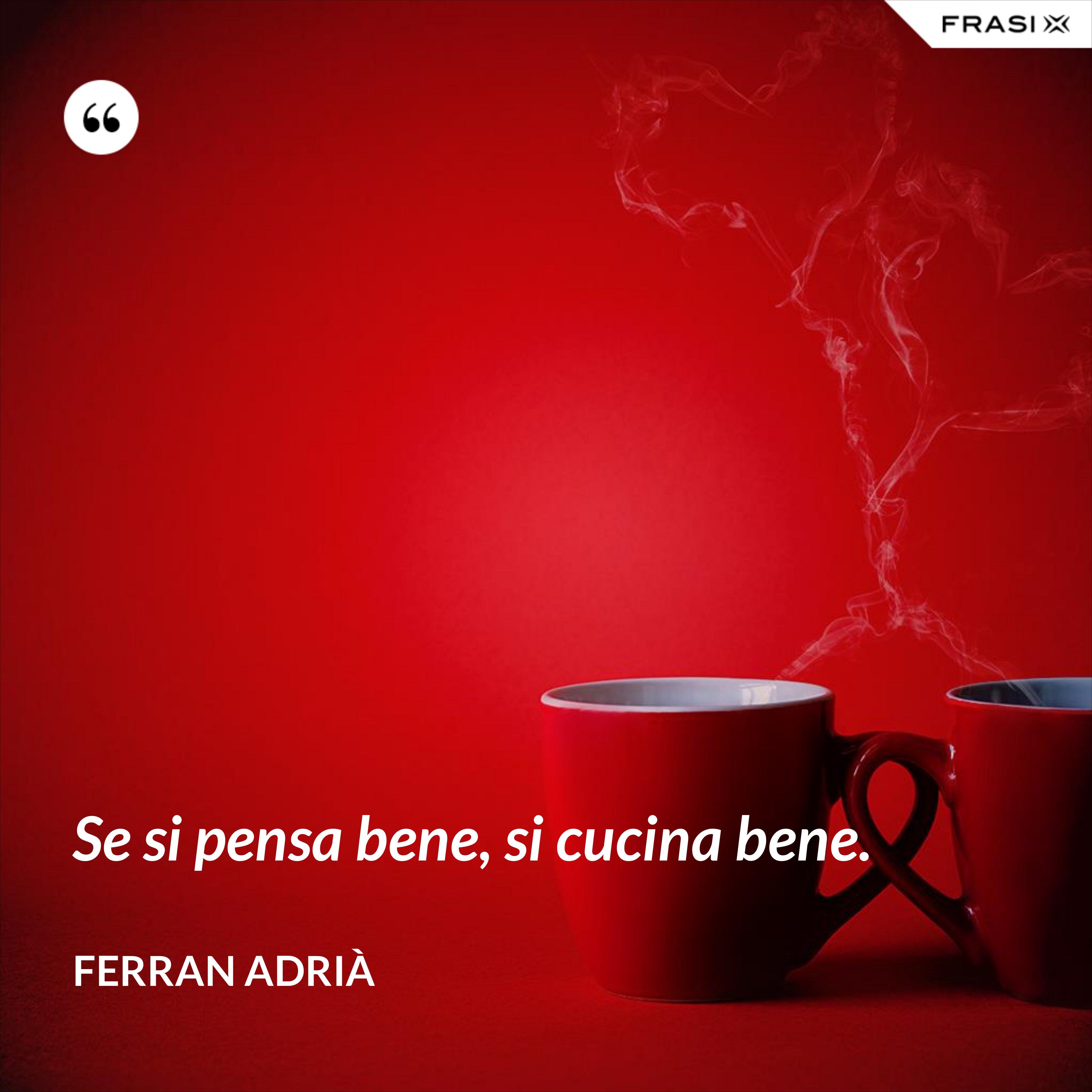 Se si pensa bene, si cucina bene. - Ferran Adrià