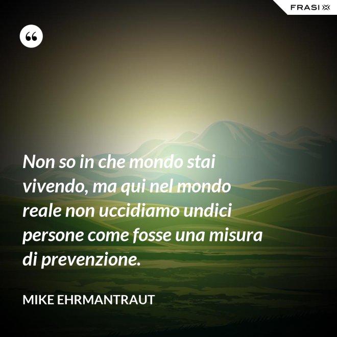 Non so in che mondo stai vivendo, ma qui nel mondo reale non uccidiamo undici persone come fosse una misura di prevenzione. - Mike Ehrmantraut