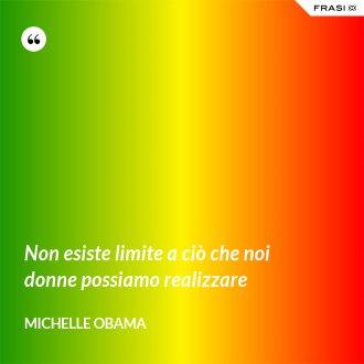 Non esiste limite a ciò che noi donne possiamo realizzare - Michelle Obama