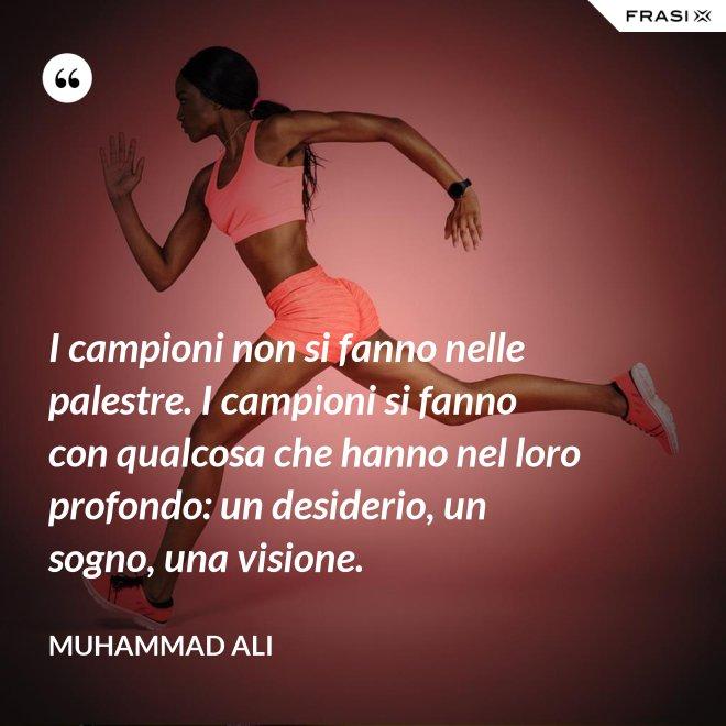 I campioni non si fanno nelle palestre. I campioni si fanno con qualcosa che hanno nel loro profondo: un desiderio, un sogno, una visione. - Muhammad Ali