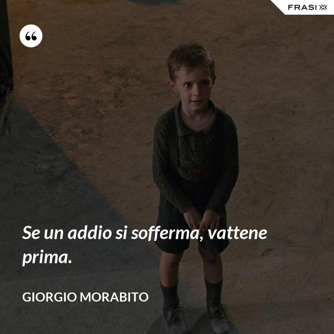Se un addio si sofferma, vattene prima. - Giorgio Morabito