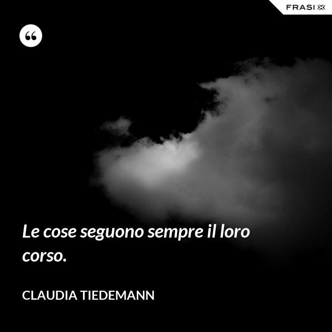 Le cose seguono sempre il loro corso. - Claudia Tiedemann