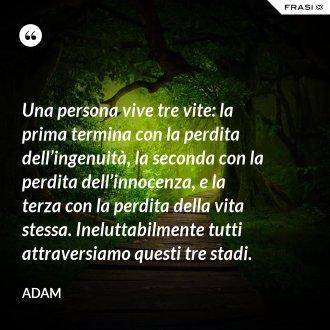 Una persona vive tre vite: la prima termina con la perdita dell'ingenuità, la seconda con la perdita dell'innocenza, e la terza con la perdita della vita stessa. Ineluttabilmente tutti attraversiamo questi tre stadi. - Adam