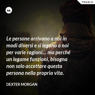 Le persone arrivano a noi in modi diversi e si legano a noi per varie ragioni… ma perché un legame funzioni, bisogna non solo accettare questa persona nella propria vita. - Dexter Morgan