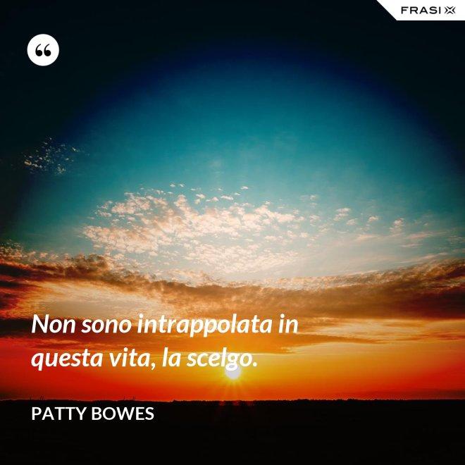 Non sono intrappolata in questa vita, la scelgo. - Patty Bowes