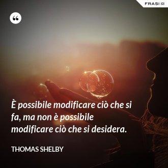 È possibile modificare ciò che si fa, ma non è possibile modificare ciò che si desidera.