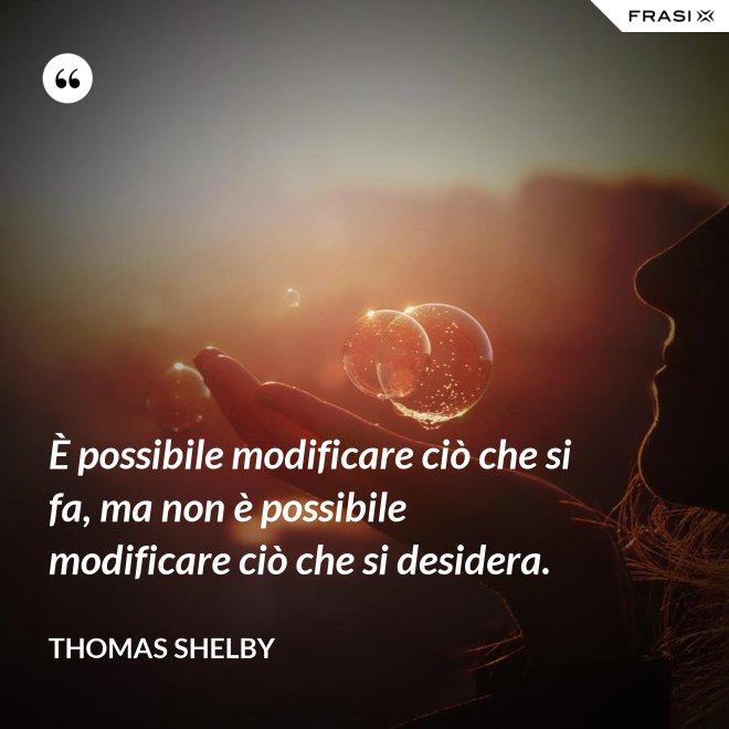 È possibile modificare ciò che si fa, ma non è possibile modificare ciò che si desidera. - Thomas Shelby