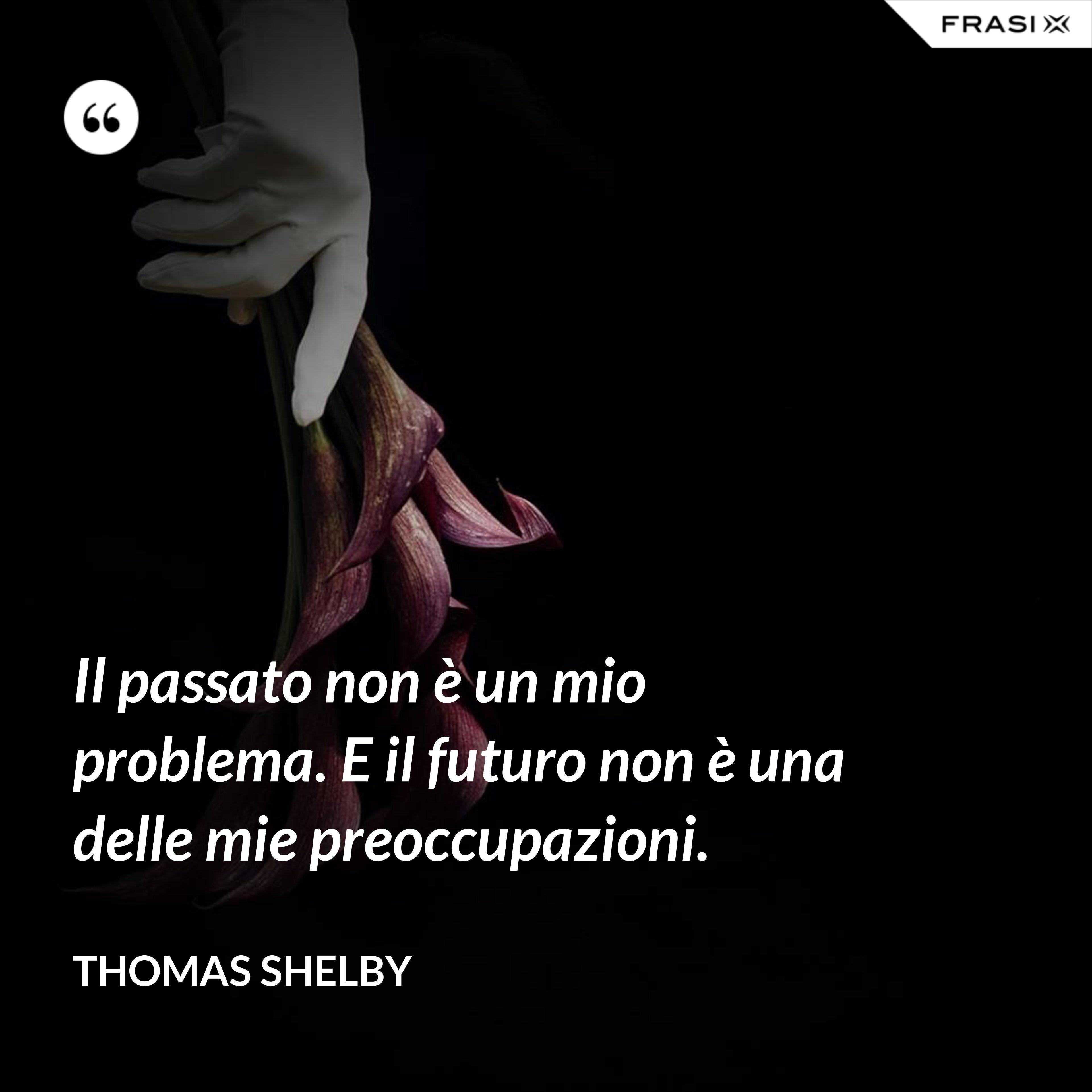 Il passato non è un mio problema. E il futuro non è una delle mie preoccupazioni. - Thomas Shelby