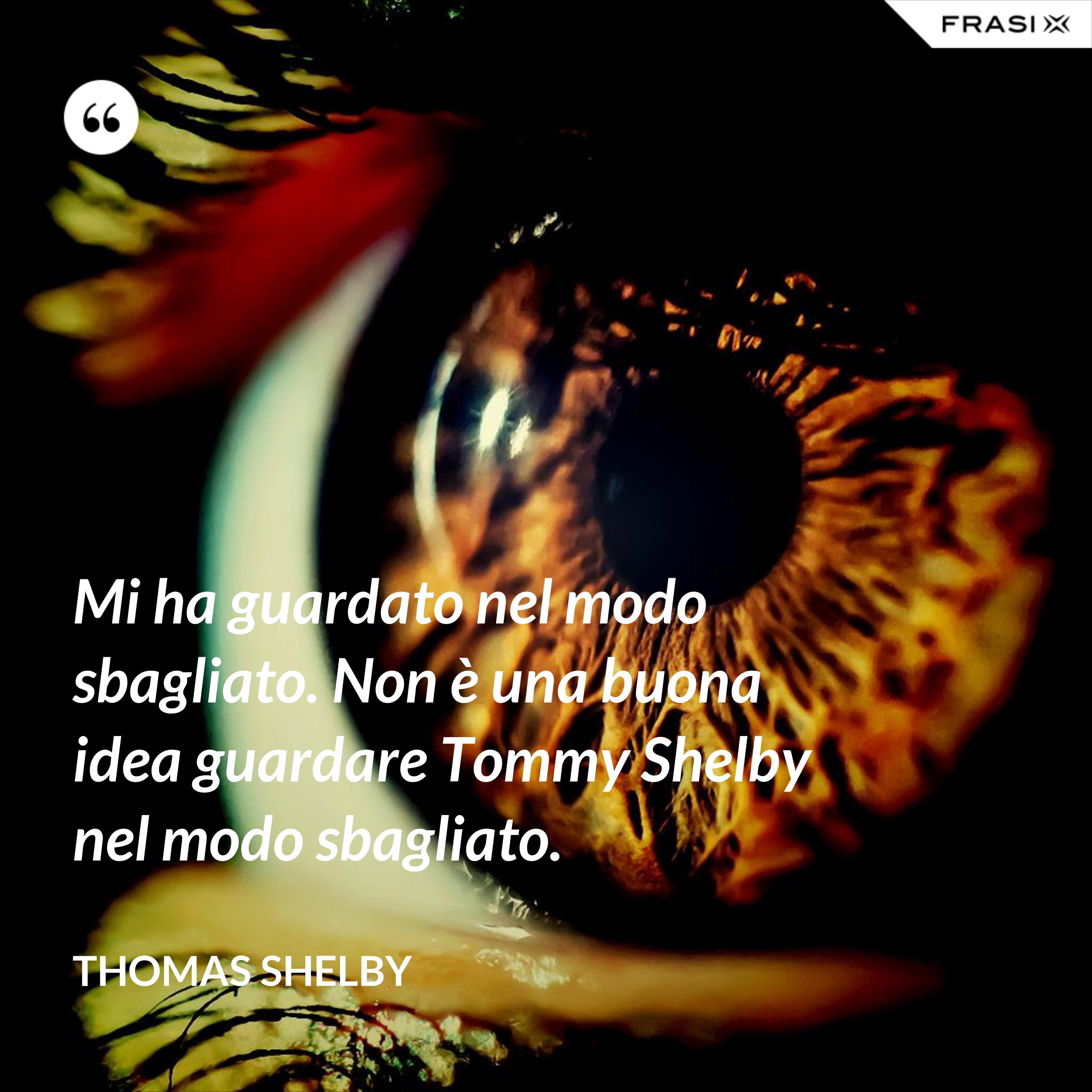 Mi ha guardato nel modo sbagliato. Non è una buona idea guardare Tommy Shelby nel modo sbagliato. - Thomas Shelby