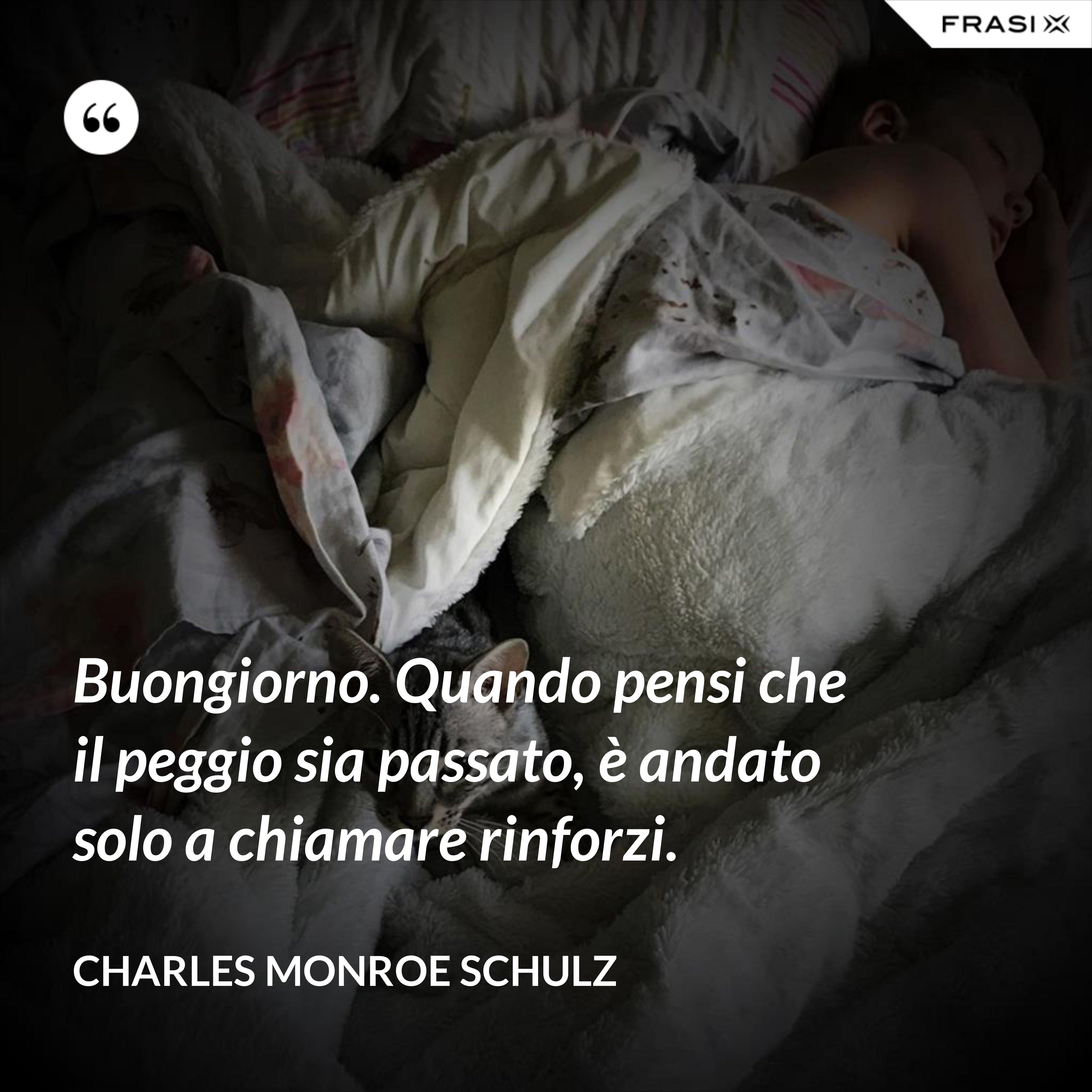 Buongiorno. Quando pensi che il peggio sia passato, è andato solo a chiamare rinforzi. - Charles Monroe Schulz