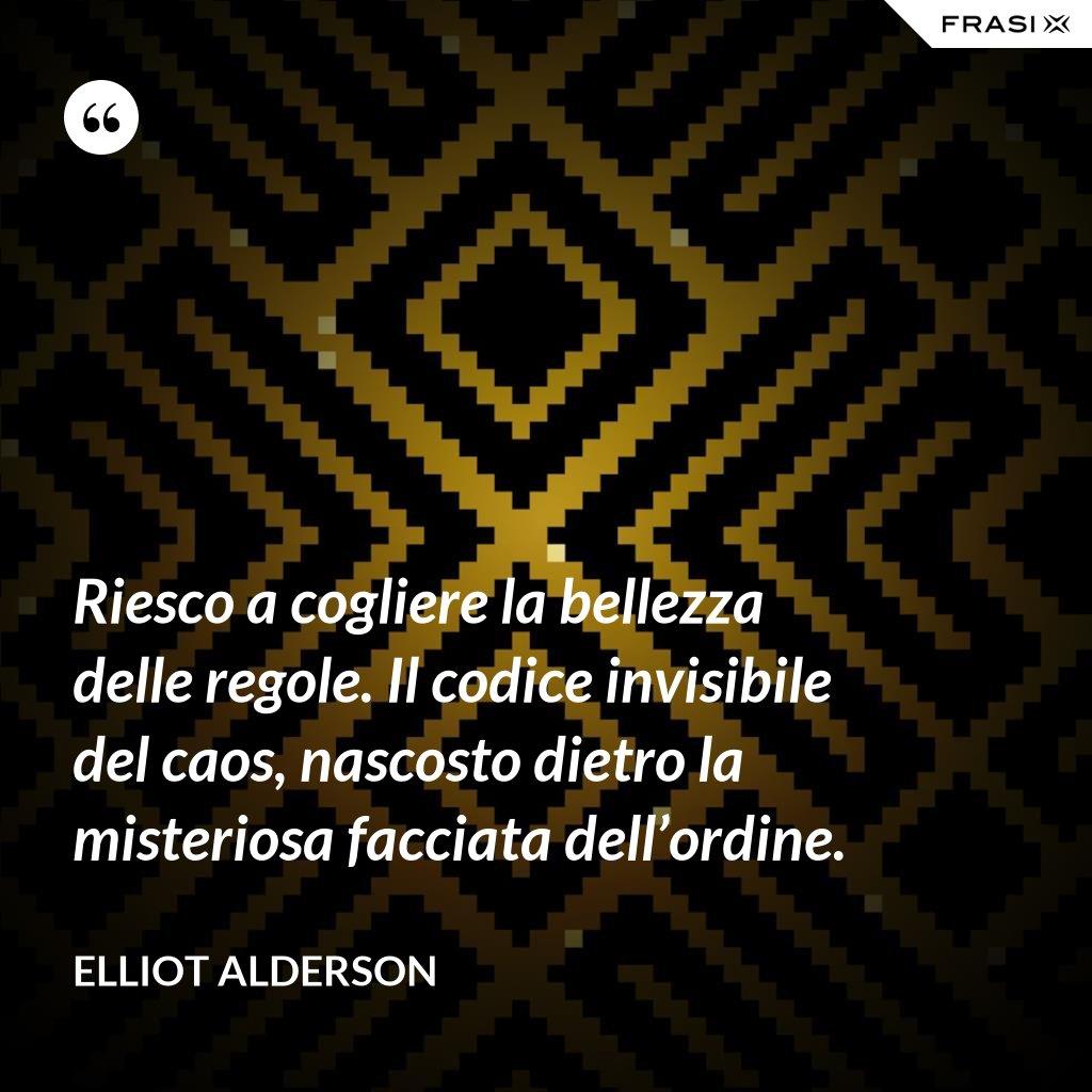 Riesco a cogliere la bellezza delle regole. Il codice invisibile del caos, nascosto dietro la misteriosa facciata dell'ordine. - Elliot Alderson