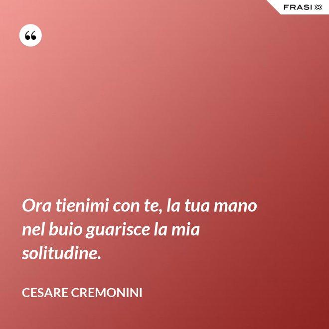 Ora tienimi con te, la tua mano nel buio guarisce la mia solitudine. - Cesare Cremonini