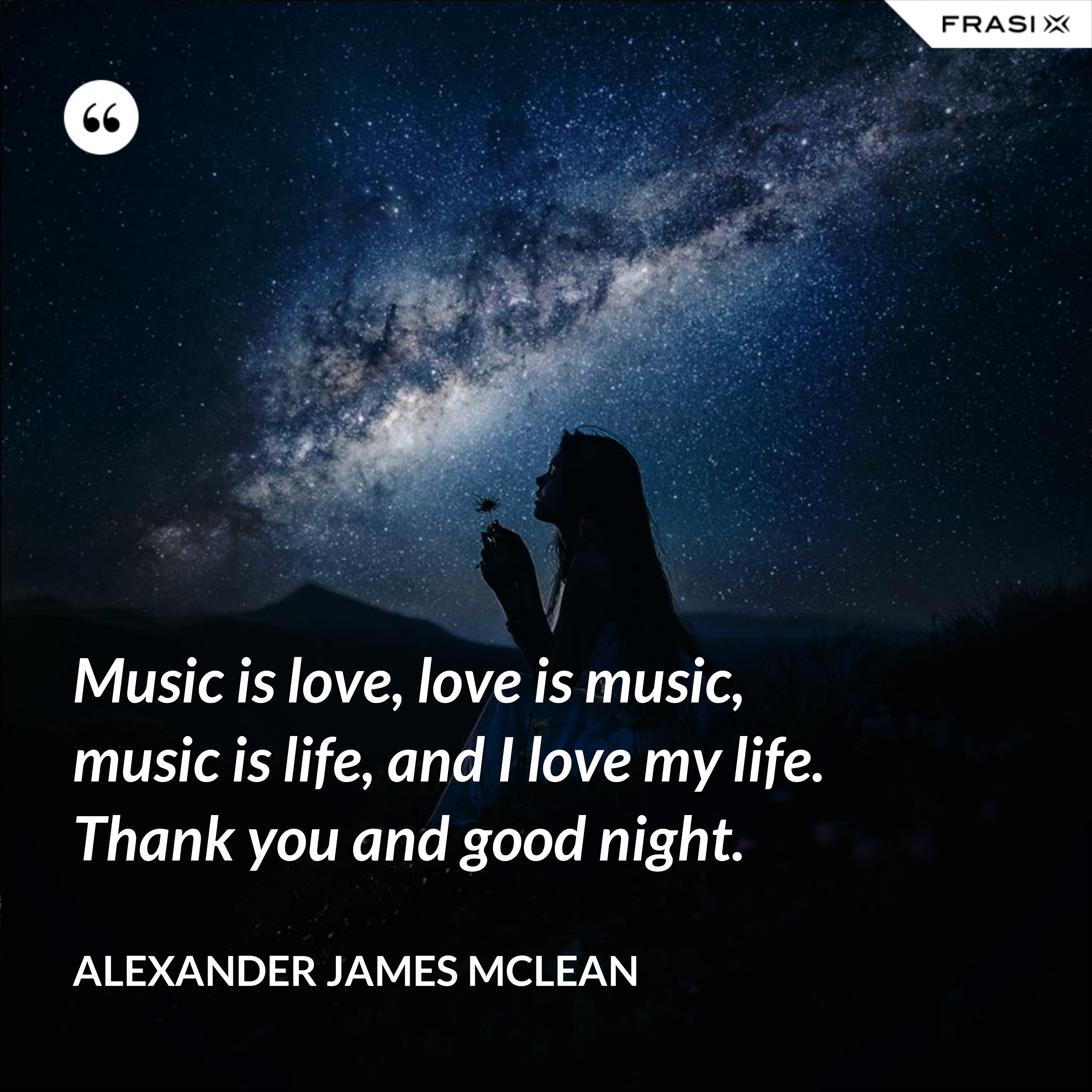 Music is love, love is music, music is life, and I love my life. Thank you and good night. - Alexander James McLean