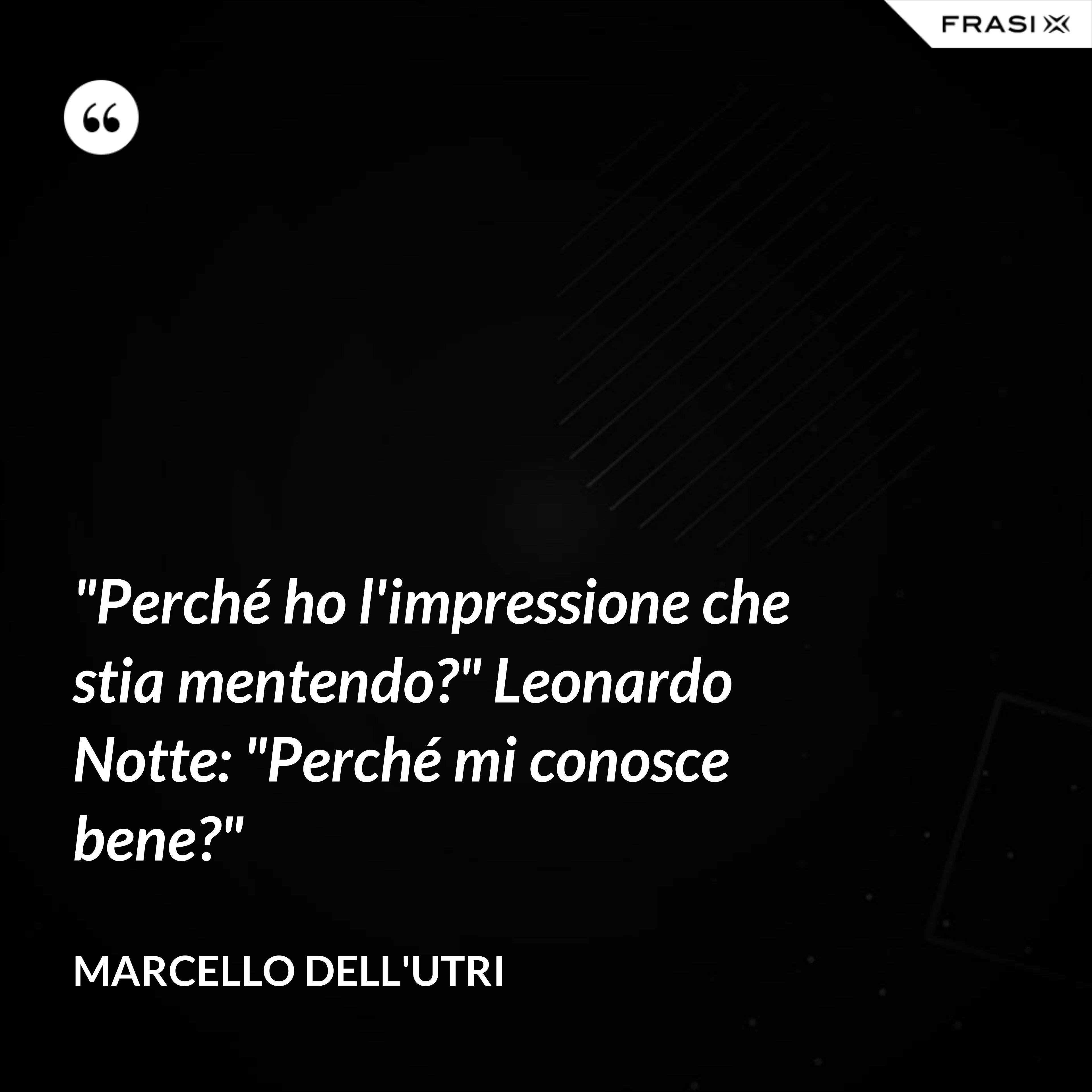"""""""Perché ho l'impressione che stia mentendo?"""" Leonardo Notte: """"Perché mi conosce bene?"""" - Marcello Dell'Utri"""