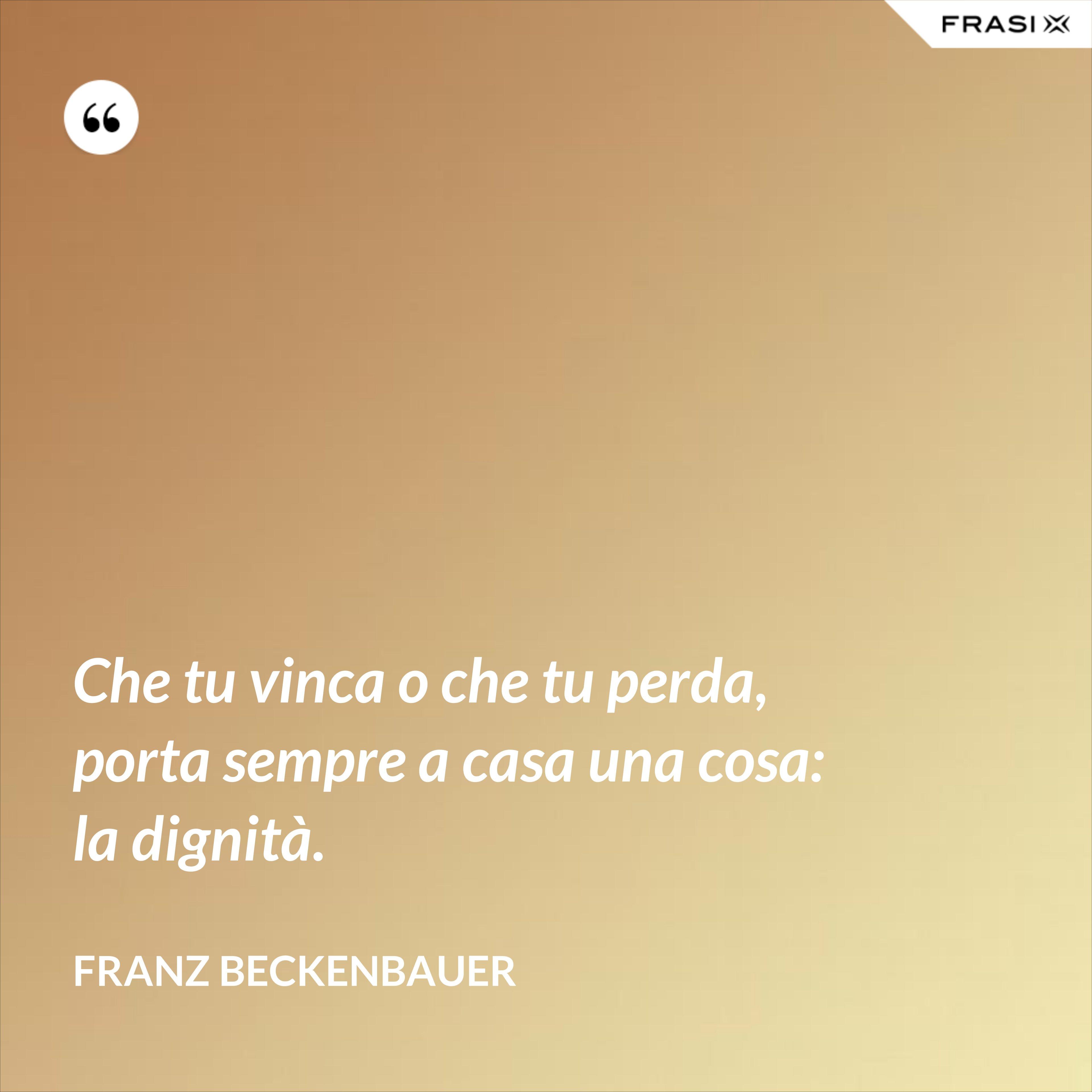 Che tu vinca o che tu perda, porta sempre a casa una cosa: la dignità. - Franz Beckenbauer