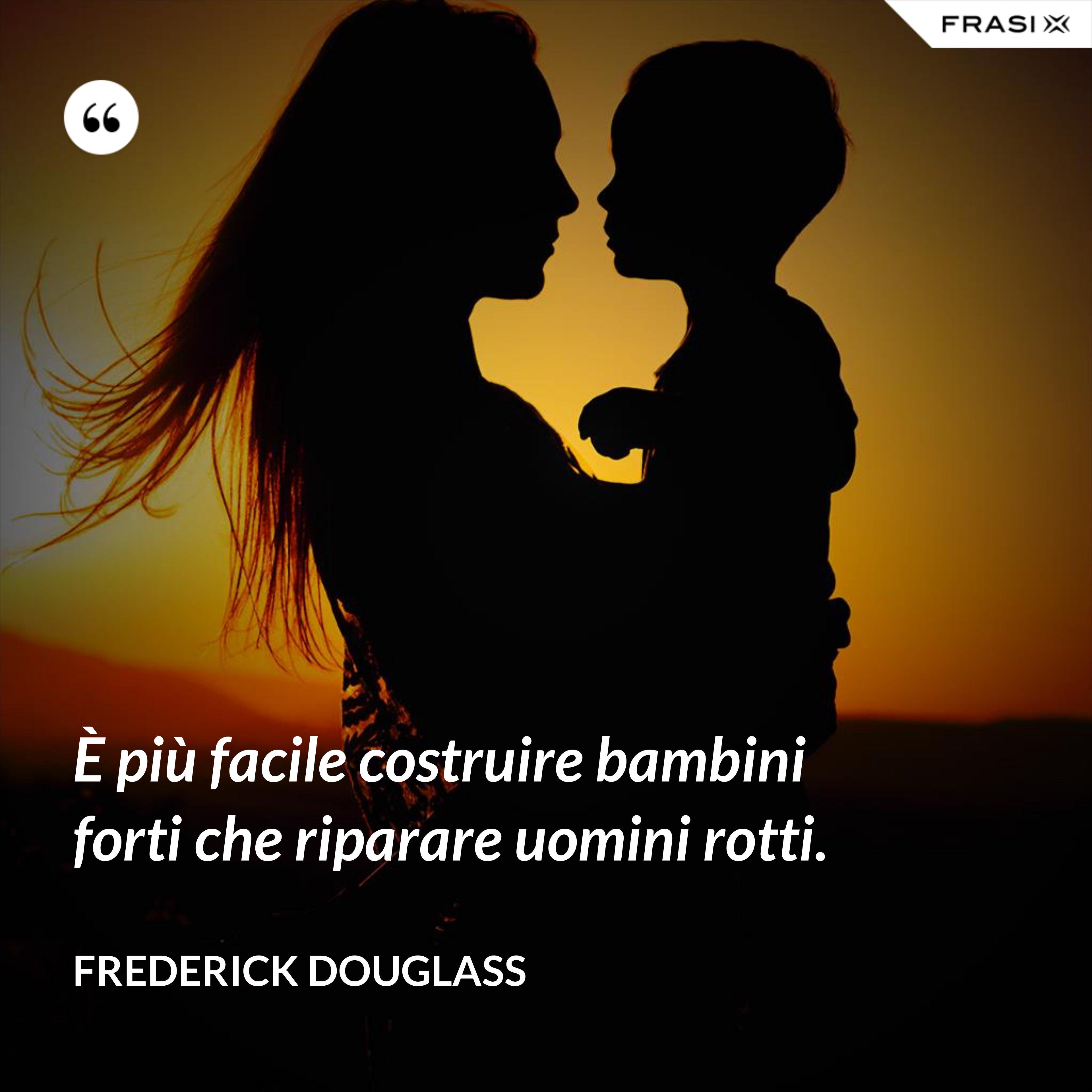 È più facile costruire bambini forti che riparare uomini rotti. - Frederick Douglass