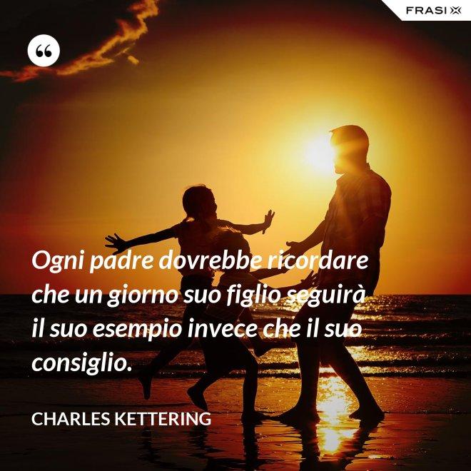 Ogni padre dovrebbe ricordare che un giorno suo figlio seguirà il suo esempio invece che il suo consiglio. - Charles Kettering