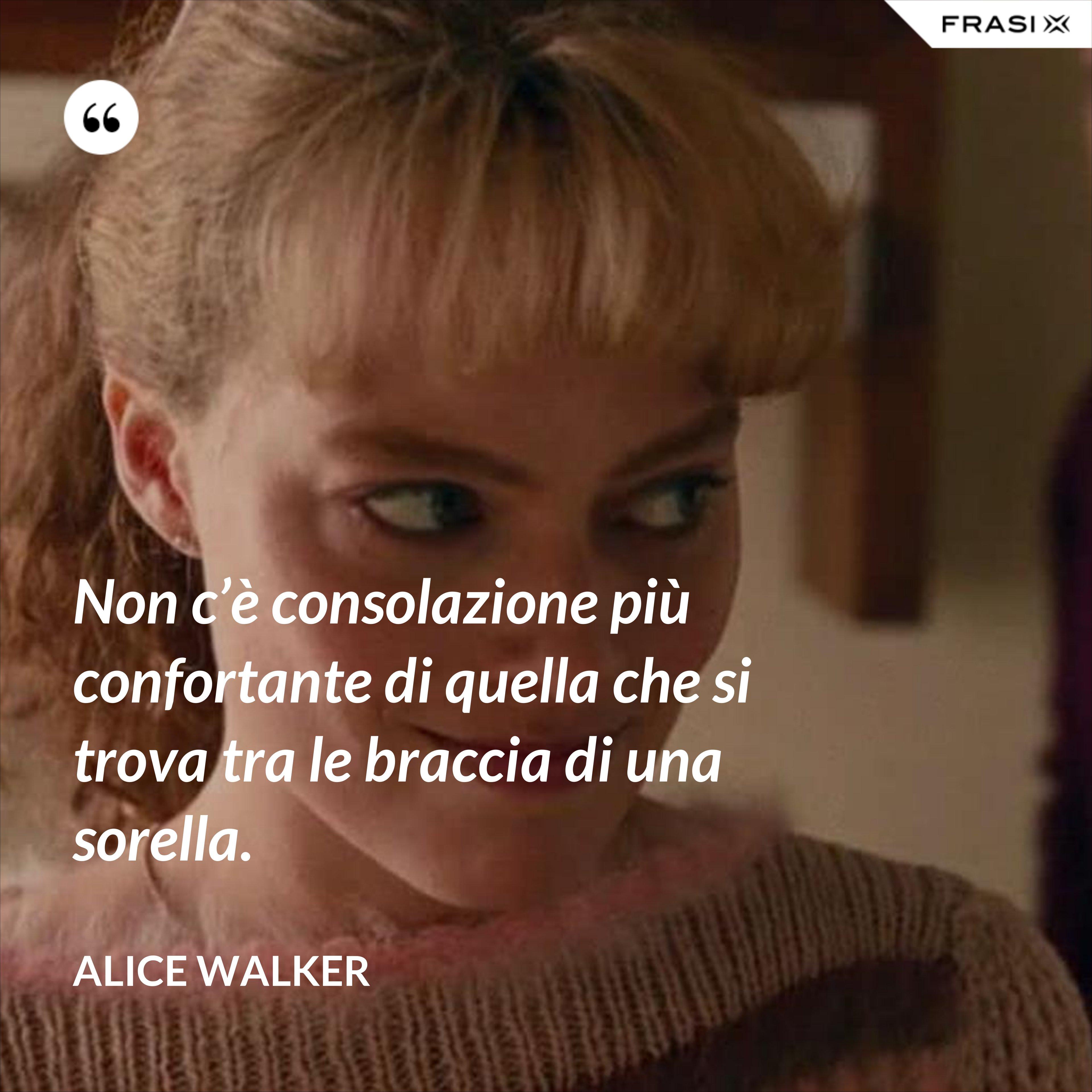 Non c'è consolazione più confortante di quella che si trova tra le braccia di una sorella. - Alice Walker